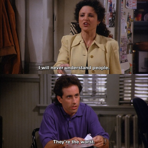 Seinfeld - I will never understand people.