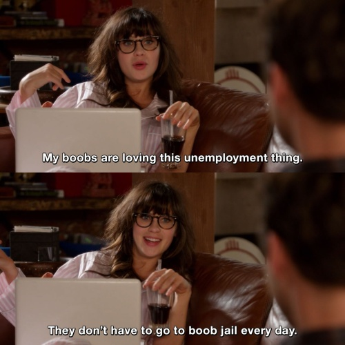 New Girl - My boobs are loving this unemployment thing