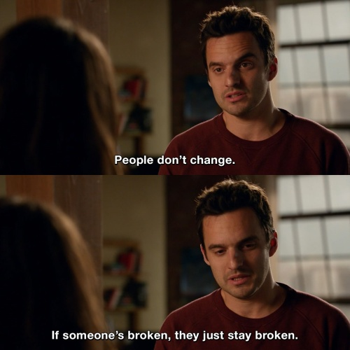 New Girl - People don't change. If someone's broken, they just stay broken.