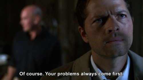 Supernatural - Of course. Your problems always come first.
