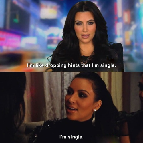 Keeping Up with the Kardashians - I'm like dropping hints that I'm single