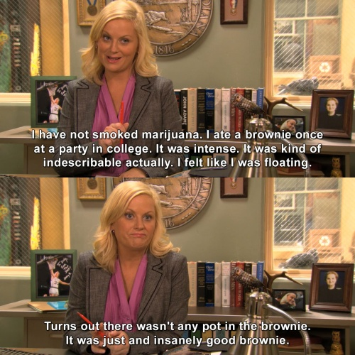 Parks and Recreation - I ate a brownie once at a party in college.