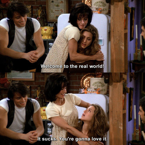 Friends - Welcome to the real world.