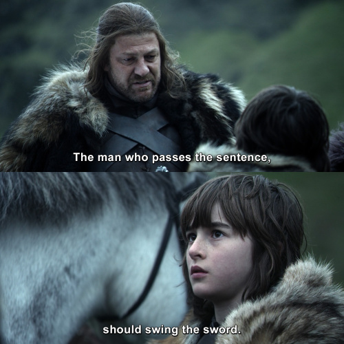 Game of Thrones - The man who passes the sentence, should swing the sword.