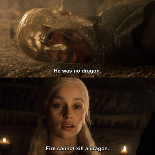 Game of Thrones - Fire cannot kill a dragon.