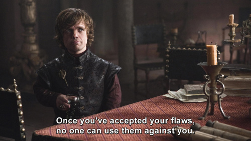 Game of Thrones - Once you've accepted your flaws, no one can use them against you.