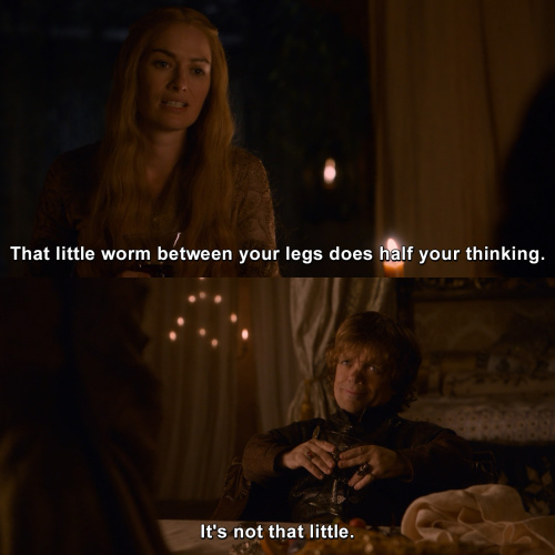 Game of Thrones - That little worm between your legs does half your thinking.