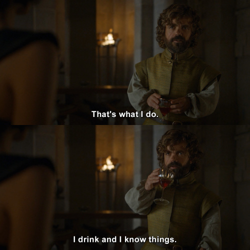 Game of Thrones - I drink and I know things.