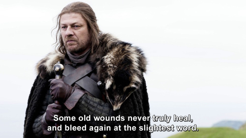 Game of Thrones - Some old wounds never truly heal, and bleed again at the slightest word.