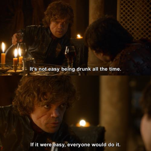 Game of Thrones - It's not easy being drunk all the time.