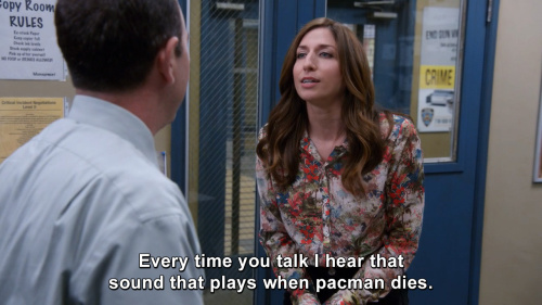 Brooklyn Nine-Nine - Every time you talk I hear that sound that plays when pacman dies.
