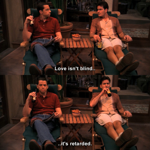 Two and a Half Men - Love isn't blind, it's retarded.