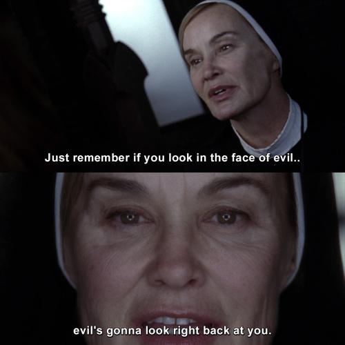 American Horror Story - Just remember if you look in the face of evil, evil's gonna look right back at you.