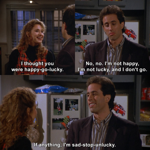 Seinfeld - I thought you were happy-go-lucky.