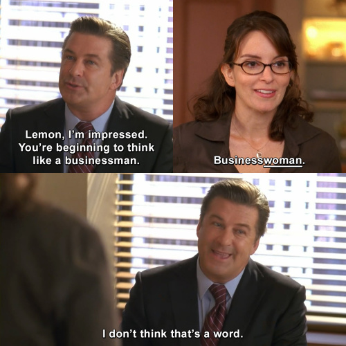 30 Rock - You're beginning to think like a businessman.