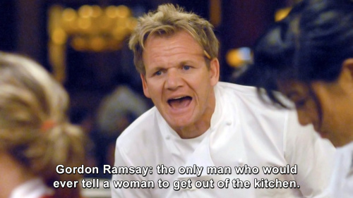 Hells Kitchen - The only man who would ever tell a woman to get out of the kitchen.
