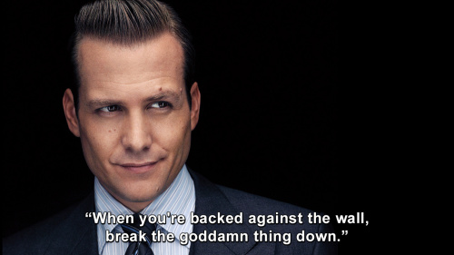 Suits - When you're backed against the wall, break the goddamn thing down.