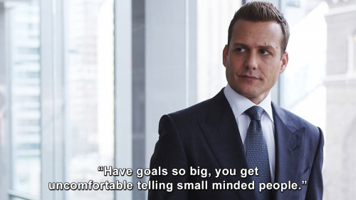 Suits - Have goals so big you get uncomfortable telling small minded people.