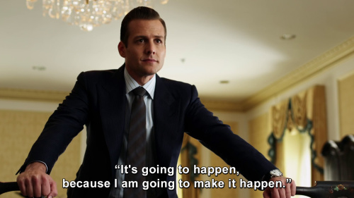 Suits - It's going to happen, because I am going to make it happen.