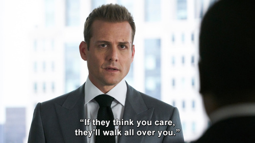 Suits - If they think you care, they'll walk all over you.