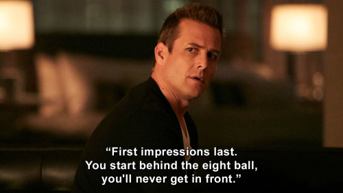 Suits - First impressions last. You start behind the eight ball, you'll never get in front.