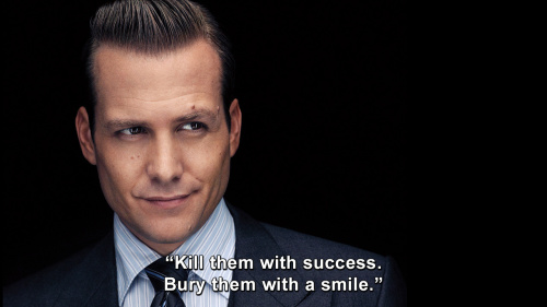 Suits - Kill them with success. Bury them with a smile.