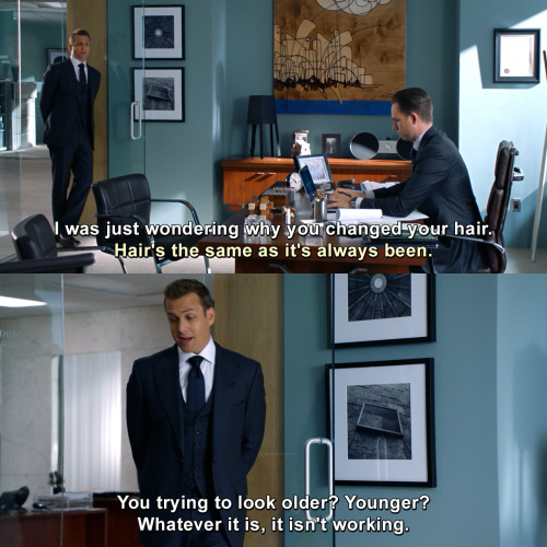 Suits - I was just wondering why you changed your hair.