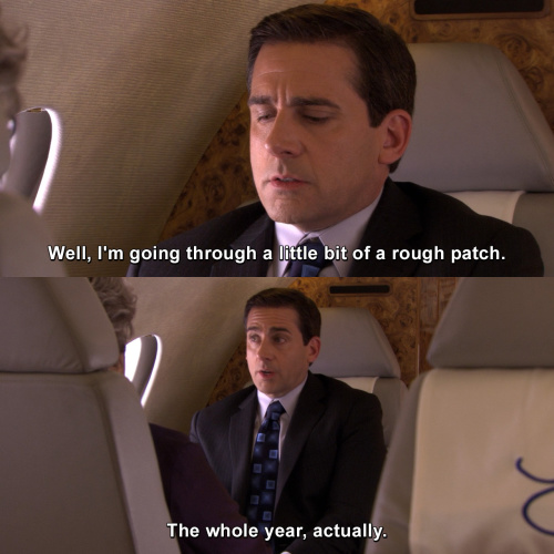 The Office - I'm going through a little bit of a rough patch.