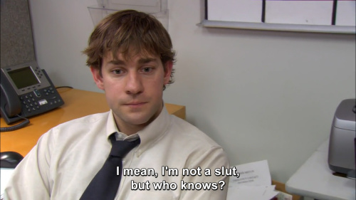 The Office - I mean, I'm not a slut, but who knows?