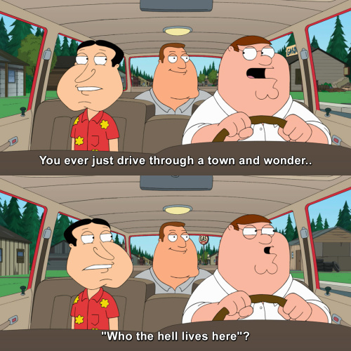 Family Guy - You ever just drive through a town and wonder