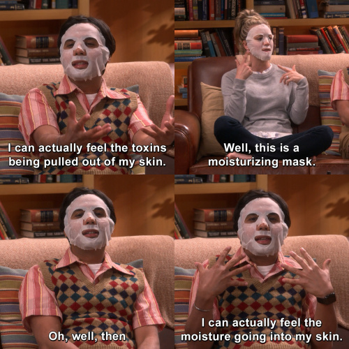 The Big Bang Theory - I can actually feel the toxins being pulled out of my skin.