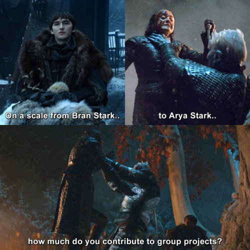 Game of Thrones - On a scale from Bran Stark to Arya Stark, how much do you contribute to group projects?