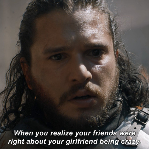Game of Thrones - When you realize your friends were right about your girlfriend being crazy.