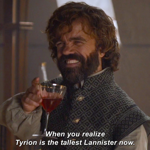 Game of Thrones - When you realize Tyrion is the tallest Lannister now.