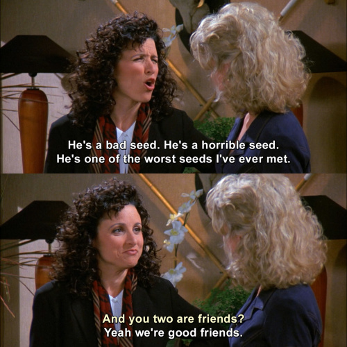 Seinfeld - He's one of the worst seeds I've ever met.