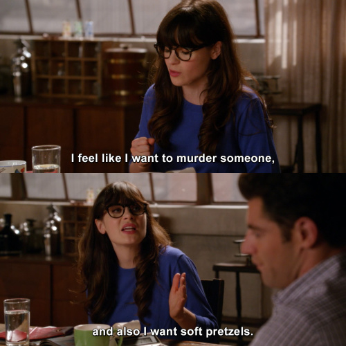 New Girl - I feel like I want to murder someone, and also I want soft pretzels.