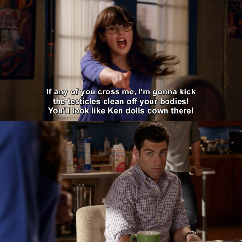 New Girl - If any of you cross me, I'm gonna kick the testicles clean off your bodies!