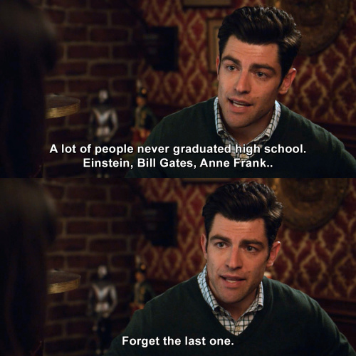 New Girl - A lot of people never graduated high school