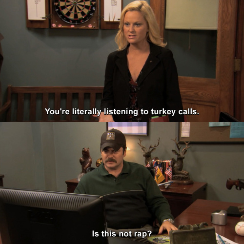 Parks and Recreation - You're literally listening to turkey calls.
