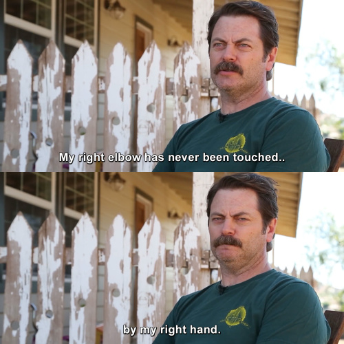Parks and Recreation - My right elbow has never been touched by my right hand.