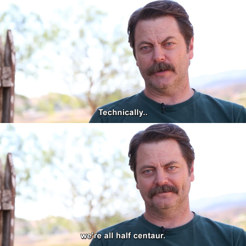 Parks and Recreation - Technically we're all half centaur.