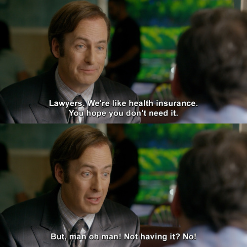 Better Call Saul - Lawyers are like health insurance.