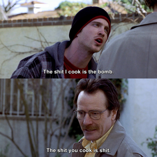 Breaking Bad - The shit I cook is the bomb.