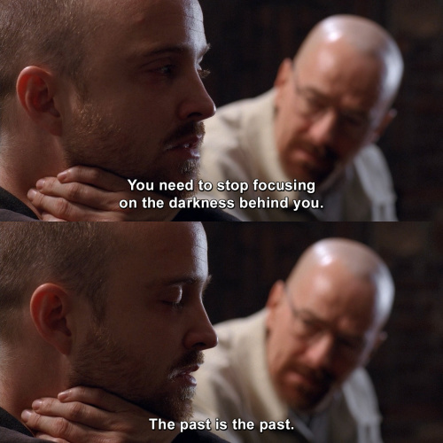 Breaking Bad - You need to stop focusing on the darkness behind you.