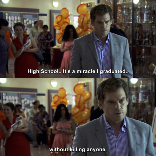Dexter - It's a miracle I graduated without killing anyone.