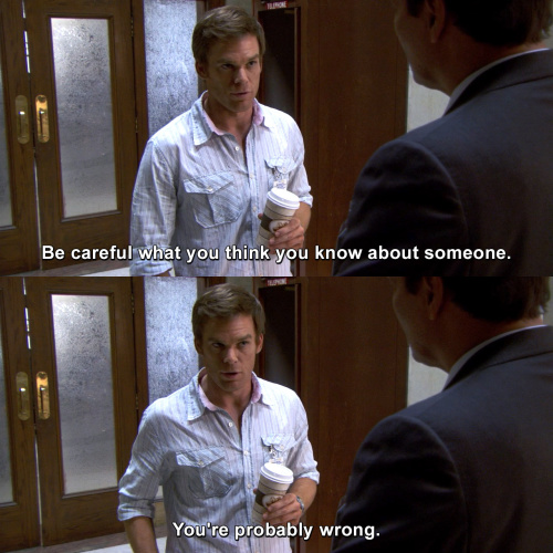 Dexter - Be careful what you think you know about someone.