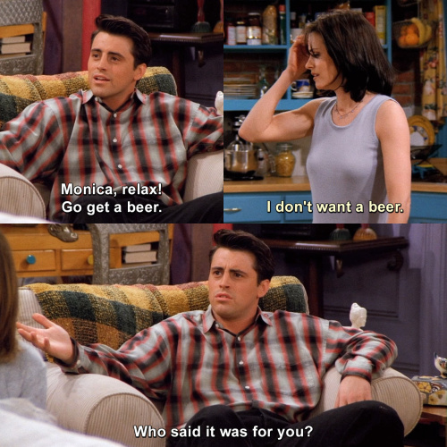 Friends - Monica, relax! Go get a beer.