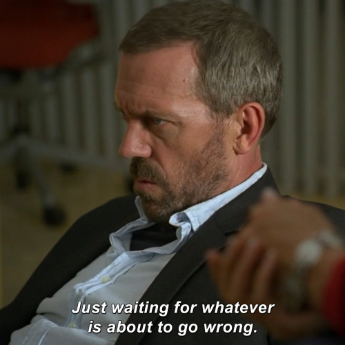 House MD - Just waiting for whatever is about to go wrong.