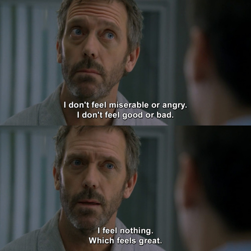 House MD - I don't feel miserable or angry.