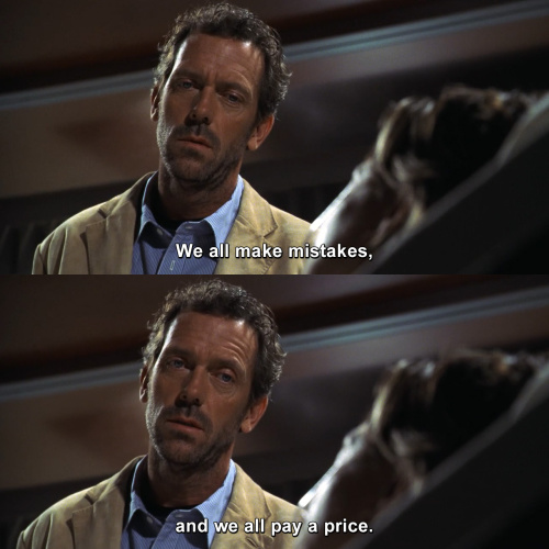 House MD - We all make mistakes, and we all pay a price.